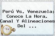 <b>Perú</b> Vs. <b>Venezuela</b>: Conoce La Hora, Canal Y Alineaciones Del <b>...</b>