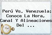 <b>Perú Vs</b>. <b>Venezuela</b>: Conoce La Hora, Canal Y Alineaciones Del <b>...</b>