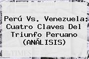 <b>Perú Vs</b>. <b>Venezuela</b>: Cuatro Claves Del Triunfo Peruano (ANÁLISIS)