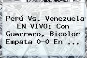 Perú Vs. Venezuela EN VIVO: Con Guerrero, Bicolor Empata 0-0 En <b>...</b>