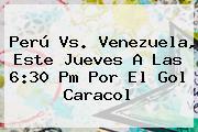 <b>Perú Vs</b>. <b>Venezuela</b>, Este Jueves A Las 6:30 Pm Por El Gol Caracol