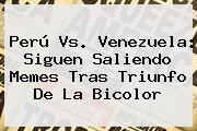 <b>Perú Vs</b>. <b>Venezuela</b>: Siguen Saliendo Memes Tras Triunfo De La Bicolor