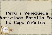 <b>Perú</b> Y <b>Venezuela</b> Vaticinan Batalla En La Copa América