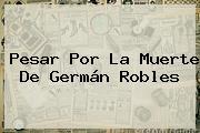 Pesar Por La Muerte De <b>Germán Robles</b>
