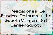 Pescadores Le Rinden Tributo A La &quot;<b>Virgen Del Carmen</b>&quot;