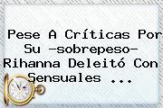 Pese A Críticas Por Su ?sobrepeso? <b>Rihanna</b> Deleitó Con Sensuales ...