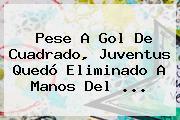 Pese A Gol De Cuadrado, <b>Juventus</b> Quedó Eliminado A Manos Del <b>...</b>
