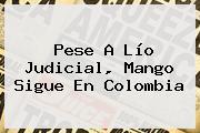 Pese A Lío Judicial, <b>Mango</b> Sigue En Colombia