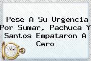 Pese A Su Urgencia Por Sumar, <b>Pachuca</b> Y <b>Santos</b> Empataron A Cero