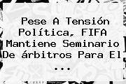 Pese A Tensión Política, <b>FIFA</b> Mantiene Seminario De árbitros Para El ...