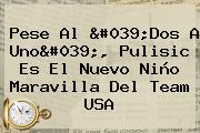 Pese Al &#039;Dos A Uno&#039;, <b>Pulisic</b> Es El Nuevo Niño Maravilla Del Team USA