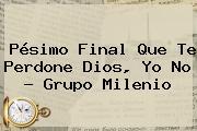 Pésimo Final <b>Que Te Perdone Dios</b>, Yo No - Grupo Milenio