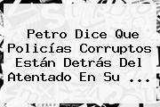 Petro Dice Que Policías Corruptos Están Detrás Del Atentado En Su ...