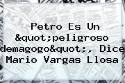 Petro Es Un &quot;peligroso <b>demagogo</b>&quot;, Dice Mario Vargas Llosa