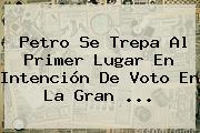 Petro Se Trepa Al Primer Lugar En Intención De Voto En La Gran ...