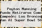 <b>Peyton Manning</b> Puede Retirarse Como Campeón: Los Broncos Van Al Super Bowl 50