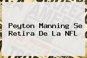 <b>Peyton Manning</b> Se Retira De La NFL