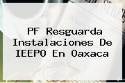 PF Resguarda Instalaciones De <b>IEEPO</b> En Oaxaca