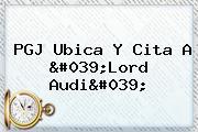 PGJ Ubica Y Cita A &#039;<b>Lord Audi</b>&#039;