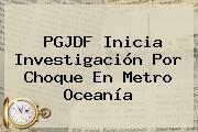 PGJDF Inicia Investigación Por Choque En <b>Metro Oceanía</b>