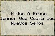 Piden A <b>Bruce Jenner</b> Que Cubra Sus Nuevos Senos