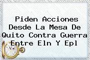 Piden Acciones Desde La Mesa De Quito Contra Guerra Entre Eln Y <b>Epl</b>