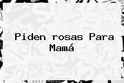 Piden <b>rosas</b> Para Mamá