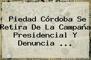 <b>Piedad Córdoba</b> Se Retira De La Campaña Presidencial Y Denuncia ...