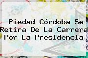 <b>Piedad Córdoba</b> Se Retira De La Carrera Por La Presidencia