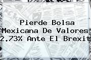 Pierde <b>Bolsa Mexicana De Valores</b> 2.73% Ante El Brexit
