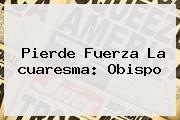 Pierde Fuerza La <b>cuaresma</b>: Obispo