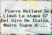 Pierre Rolland Se Llevó La <b>etapa 17</b> Del <b>Giro De Italia</b>, Nairo Sigue A ...