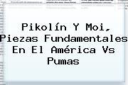 Pikolín Y Moi, Piezas Fundamentales En El <b>América Vs Pumas</b>