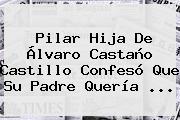 Pilar Hija De <b>Álvaro Castaño Castillo</b> Confesó Que Su Padre Quería ...