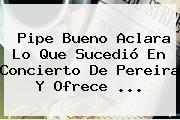<b>Pipe Bueno</b> Aclara Lo Que Sucedió En Concierto De Pereira Y Ofrece ...