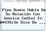 <b>Pipe Bueno</b> Habla De Su Relación Con Jessica Cediel En &#039;Se Dice De ...