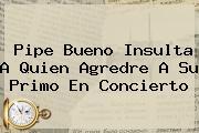 <b>Pipe Bueno</b> Insulta A Quien Agredre A Su Primo En Concierto