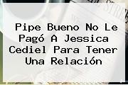 Pipe Bueno No Le Pagó A <b>Jessica Cediel</b> Para Tener Una Relación