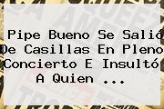 <b>Pipe Bueno</b> Se Salió De Casillas En Pleno Concierto E Insultó A Quien ...