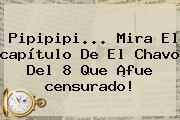Pipipipi... Mira El <b>capítulo</b> De El <b>Chavo Del 8</b> Que ¡fue <b>censurado</b>!