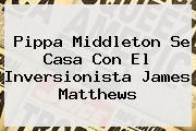 <b>Pippa Middleton</b> Se Casa Con El Inversionista James Matthews