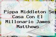 <b>Pippa Middleton</b> Se Casa Con El Millonario James Matthews