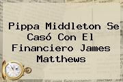 <b>Pippa Middleton</b> Se Casó Con El Financiero James Matthews
