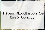 <b>Pippa Middleton</b> Se Casó Con...