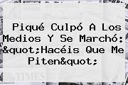"""<b>Piqué</b> Culpó A Los Medios Y Se Marchó: """"Hacéis Que Me Piten"""""""