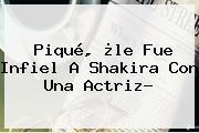 Piqué, ¿le Fue Infiel A Shakira Con Una Actriz?