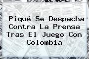 <b>Piqué</b> Se Despacha Contra La Prensa Tras El Juego Con Colombia