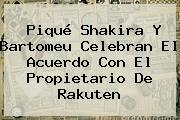 Piqué Shakira Y Bartomeu Celebran El Acuerdo Con El Propietario De <b>Rakuten</b>