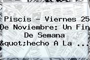 """Piscis ? Viernes <b>25 De Noviembre</b>: Un Fin De Semana """"hecho A La ..."""