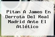 Pitan A James En Derrota Del <b>Real Madrid</b> Ante El Atlético